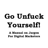 Go UnFuck Yourself: A Manual on Jargon for Digital Marketers